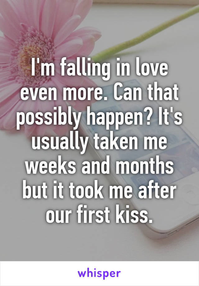 I'm falling in love even more. Can that possibly happen? It's usually taken me weeks and months but it took me after our first kiss.