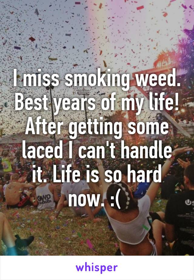 I miss smoking weed. Best years of my life! After getting some laced I can't handle it. Life is so hard now. :(