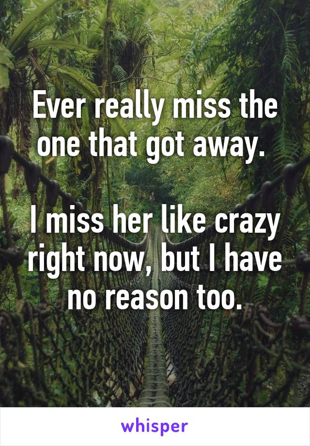 Ever really miss the one that got away.   I miss her like crazy right now, but I have no reason too.