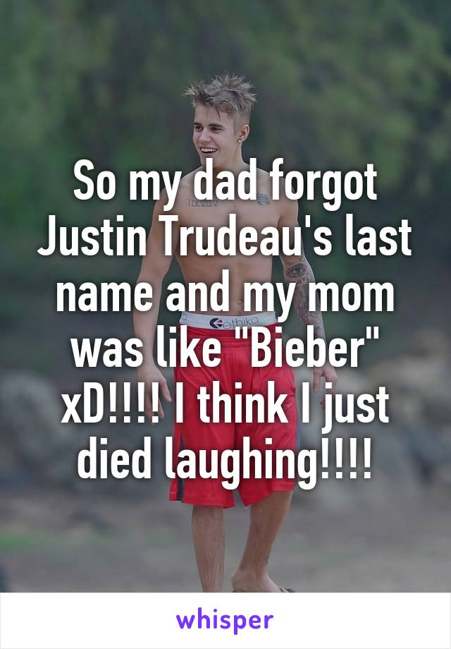 """So my dad forgot Justin Trudeau's last name and my mom was like """"Bieber"""" xD!!!! I think I just died laughing!!!!"""