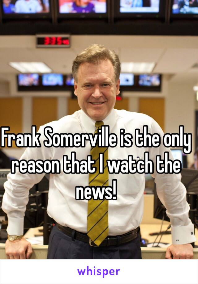 Frank Somerville is the only reason that I watch the news!