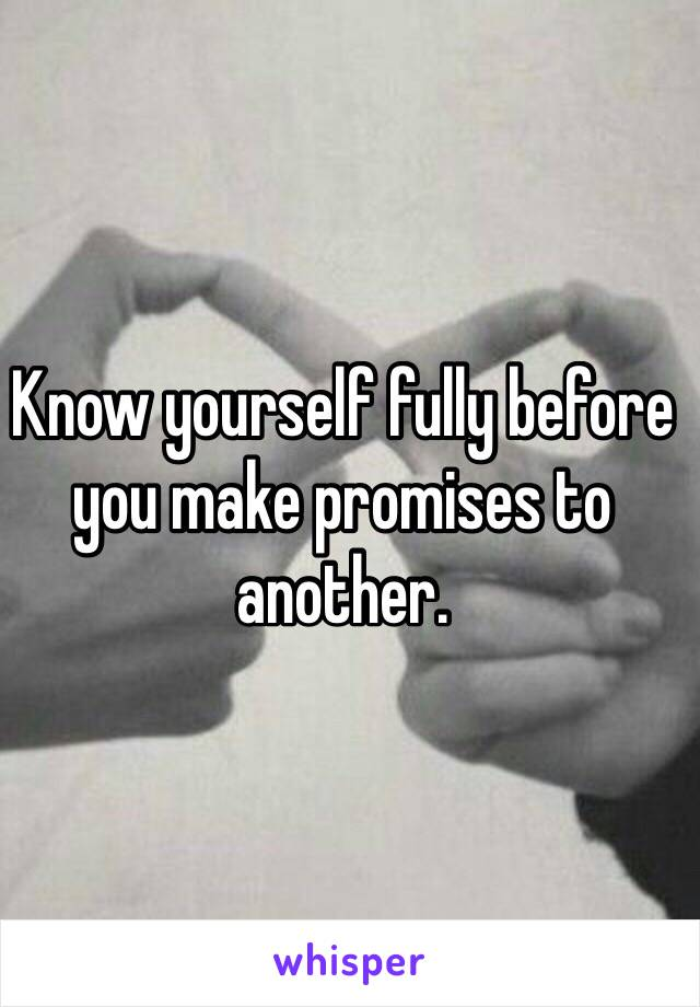 Know yourself fully before you make promises to another.