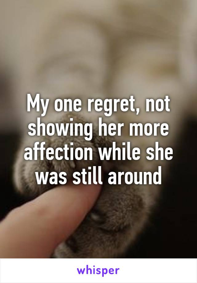My one regret, not showing her more affection while she was still around