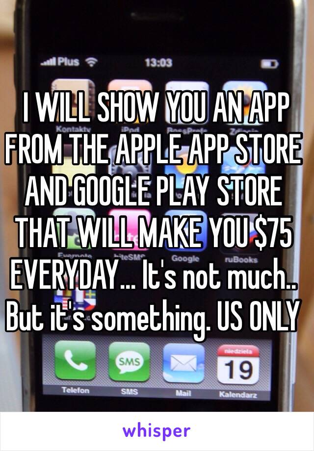 I WILL SHOW YOU AN APP FROM THE APPLE APP STORE AND GOOGLE PLAY STORE THAT WILL MAKE YOU $75 EVERYDAY... It's not much.. But it's something. US ONLY