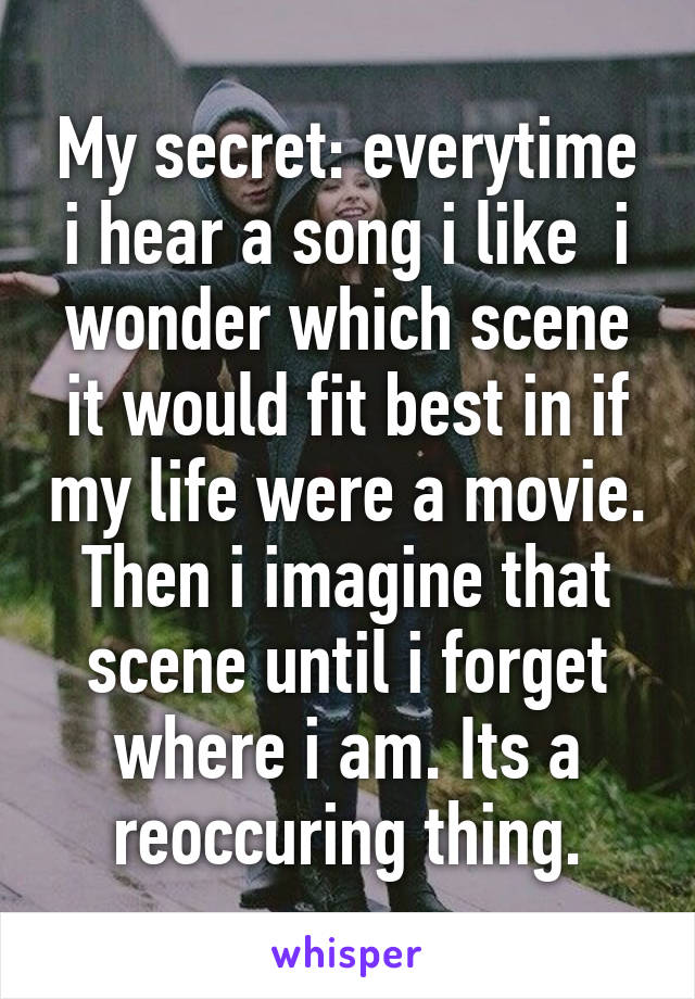 My secret: everytime i hear a song i like  i wonder which scene it would fit best in if my life were a movie. Then i imagine that scene until i forget where i am. Its a reoccuring thing.