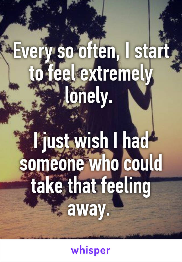 Every so often, I start to feel extremely lonely.   I just wish I had someone who could take that feeling away.