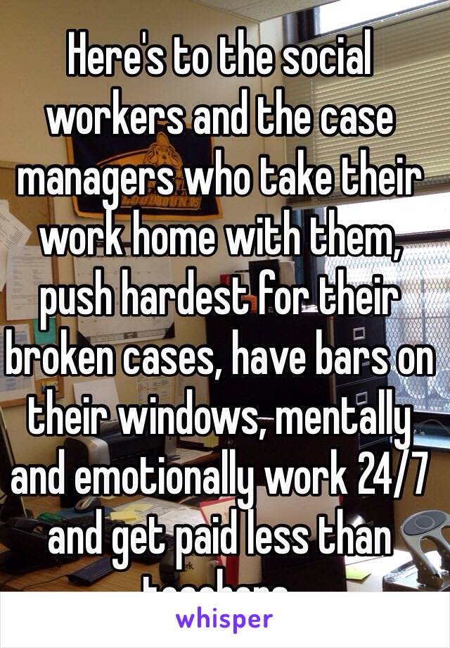 Here's to the social workers and the case managers who take their work home with them,  push hardest for their broken cases, have bars on their windows, mentally and emotionally work 24/7 and get paid less than teachers.
