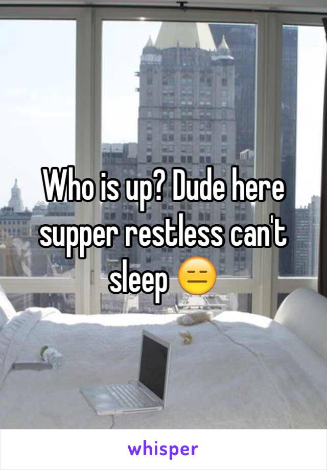 Who is up? Dude here supper restless can't sleep 😑