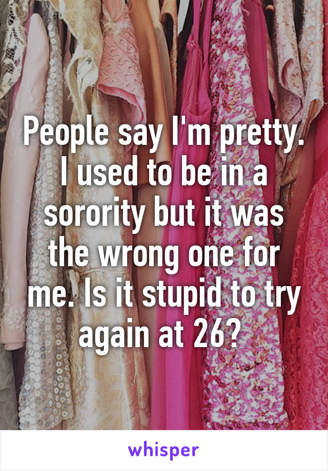 People say I'm pretty. I used to be in a sorority but it was the wrong one for me. Is it stupid to try again at 26?