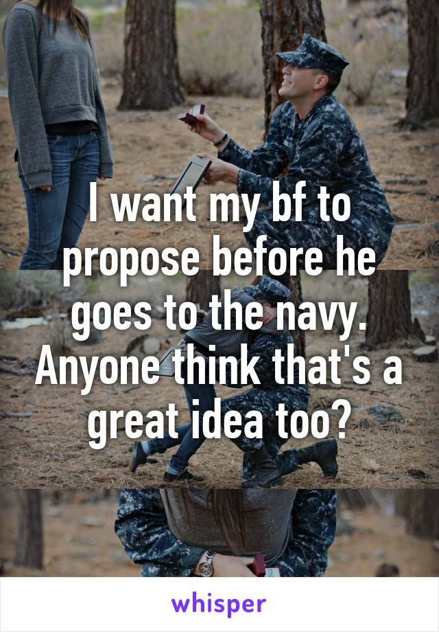 I want my bf to propose before he goes to the navy. Anyone think that's a great idea too?