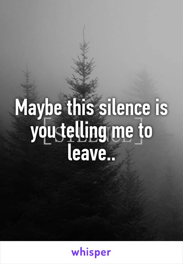 Maybe this silence is you telling me to leave..
