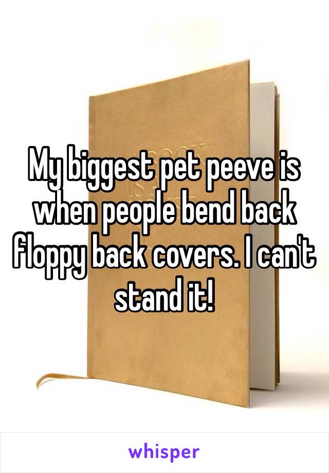 My biggest pet peeve is when people bend back floppy back covers. I can't stand it!