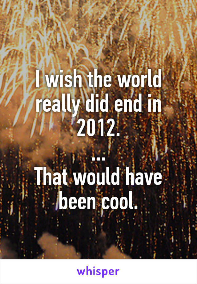 I wish the world really did end in 2012. ... That would have been cool.