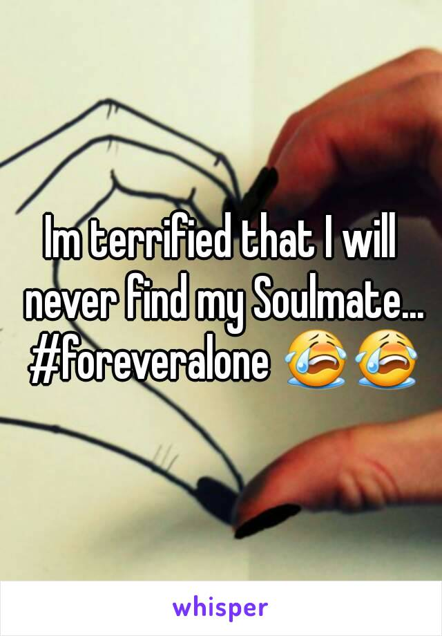 Im terrified that I will never find my Soulmate... #foreveralone 😭😭