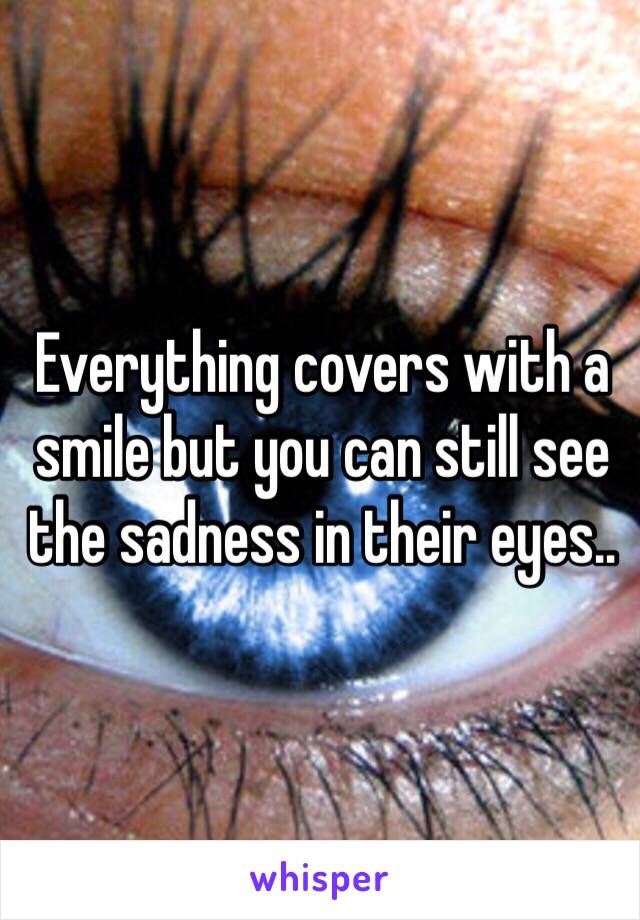 Everything covers with a smile but you can still see the sadness in their eyes..