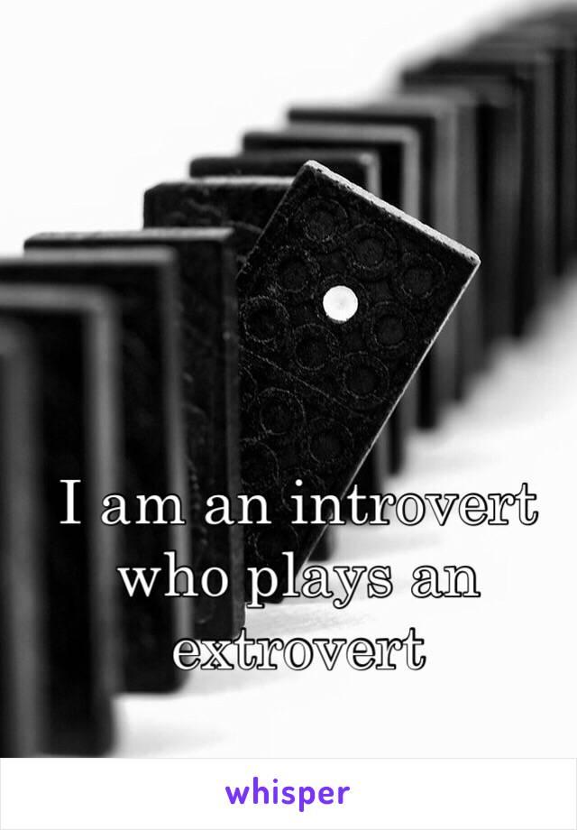 I am an introvert who plays an extrovert