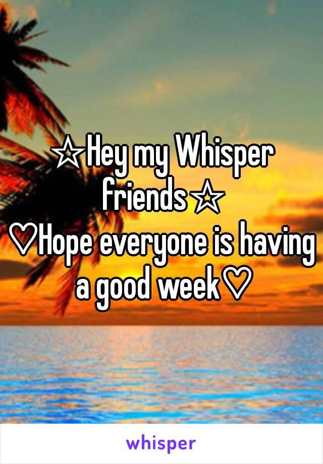 ☆Hey my Whisper friends☆ ♡Hope everyone is having a good week♡