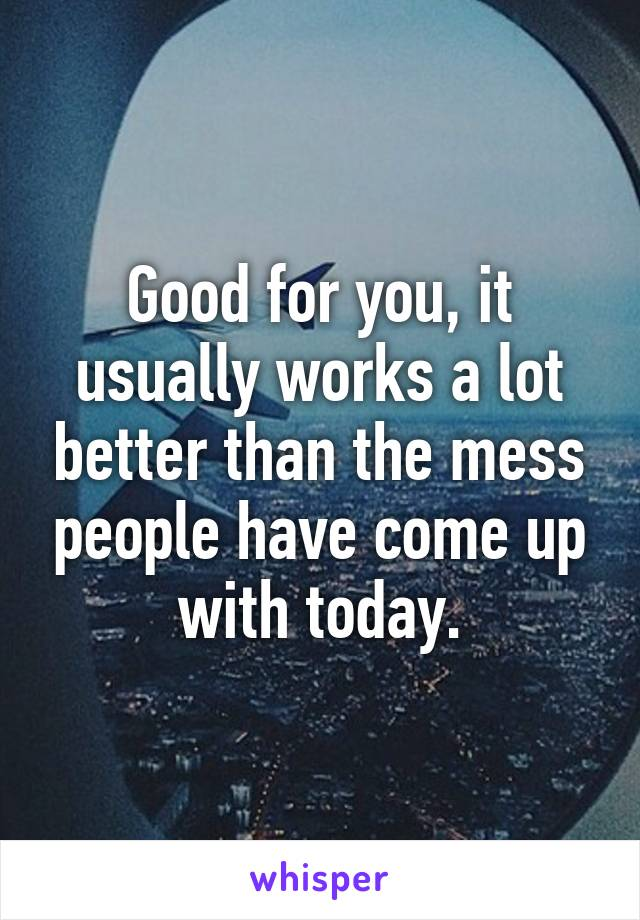 Good for you, it usually works a lot better than the mess people have come up with today.
