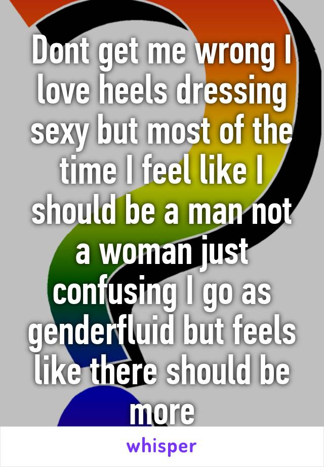 Dont get me wrong I love heels dressing sexy but most of the time I feel like I should be a man not a woman just confusing I go as genderfluid but feels like there should be more