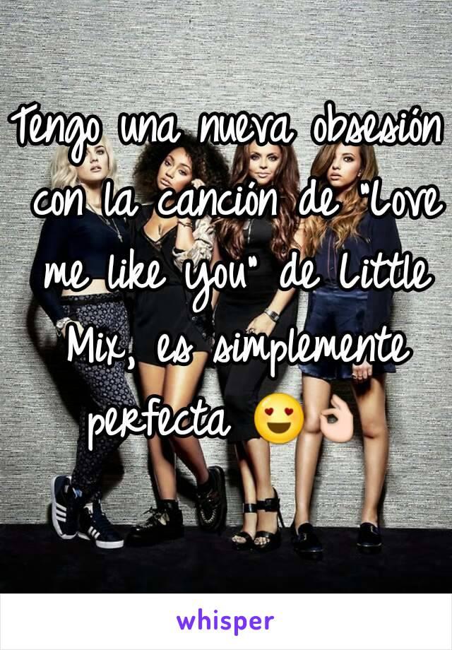 """Tengo una nueva obsesión con la canción de """"Love me like you"""" de Little Mix, es simplemente perfecta 😍👌"""