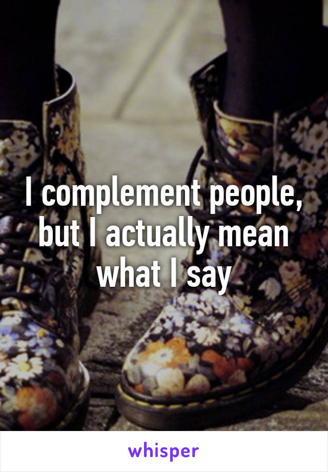 I complement people, but I actually mean what I say