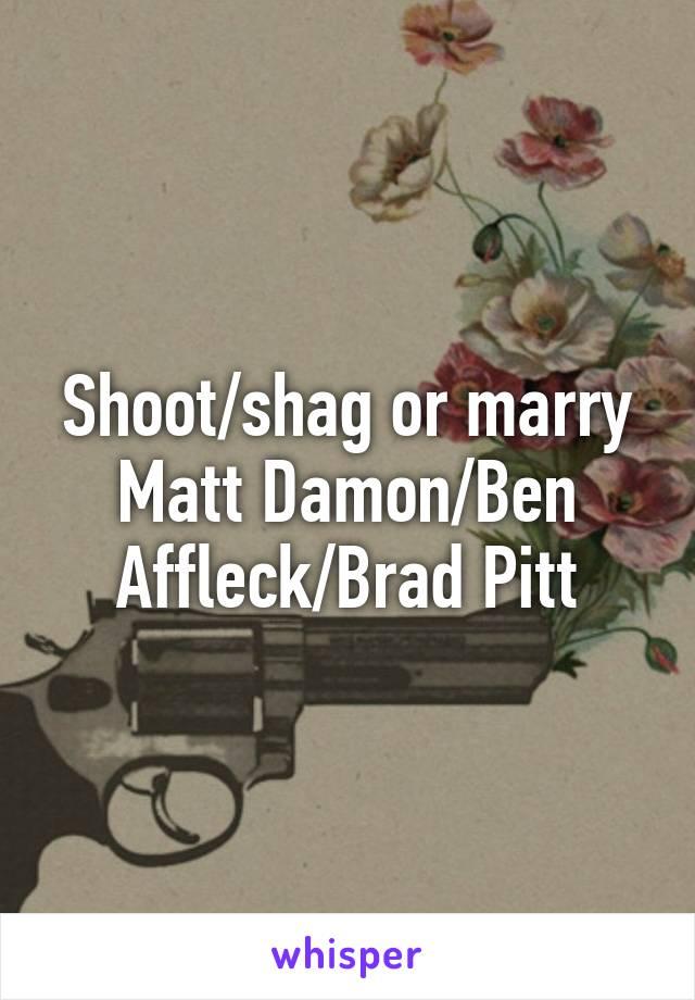 Shoot/shag or marry Matt Damon/Ben Affleck/Brad Pitt