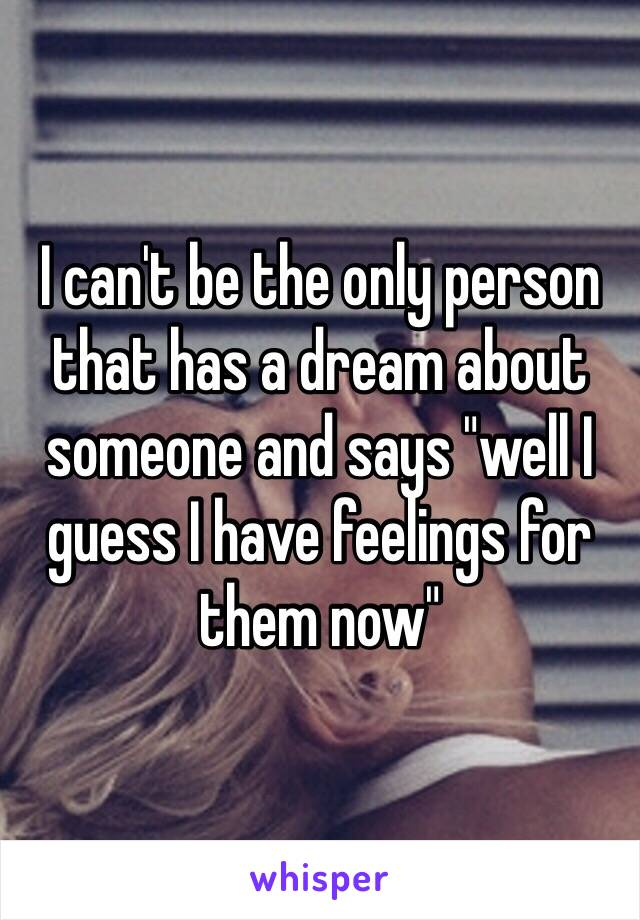 """I can't be the only person that has a dream about someone and says """"well I guess I have feelings for them now"""""""