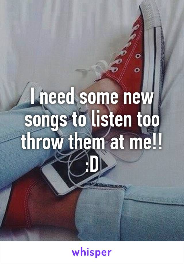 I need some new songs to listen too throw them at me!! :D