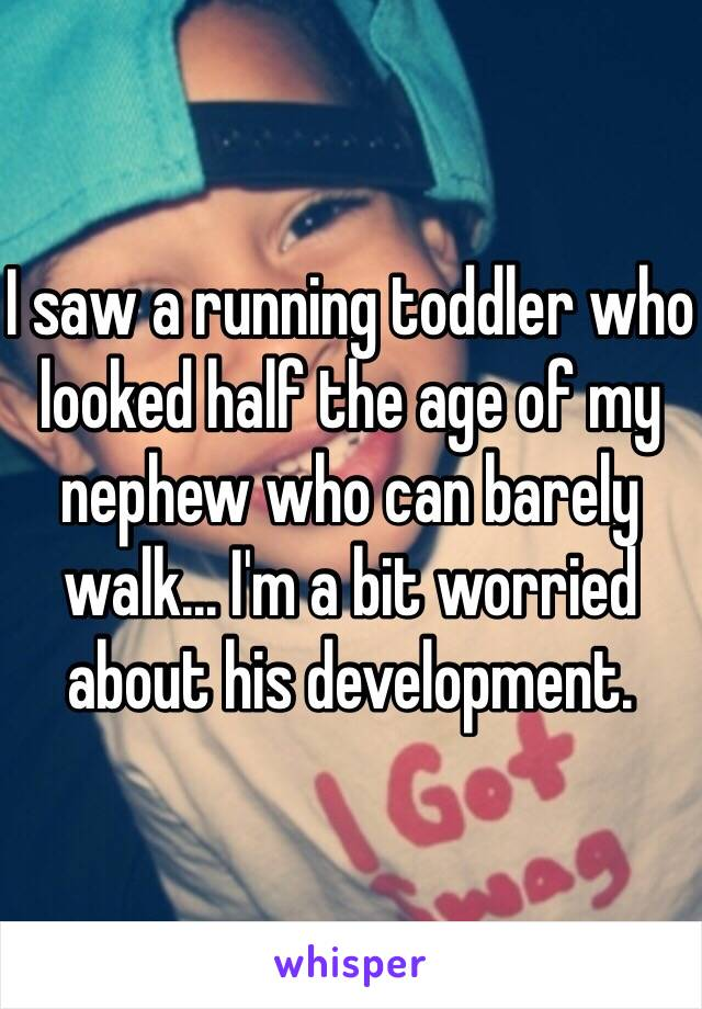 I saw a running toddler who looked half the age of my nephew who can barely walk... I'm a bit worried about his development.