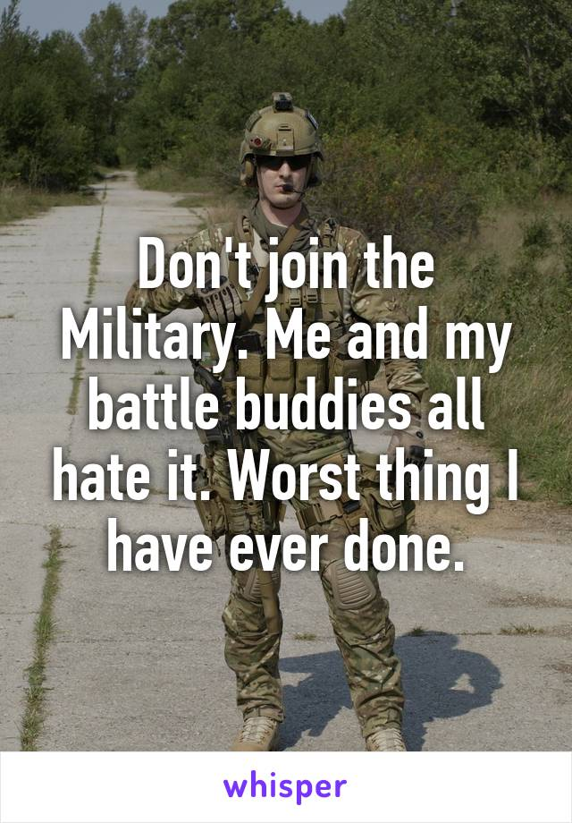 Don't join the Military. Me and my battle buddies all hate it. Worst thing I have ever done.