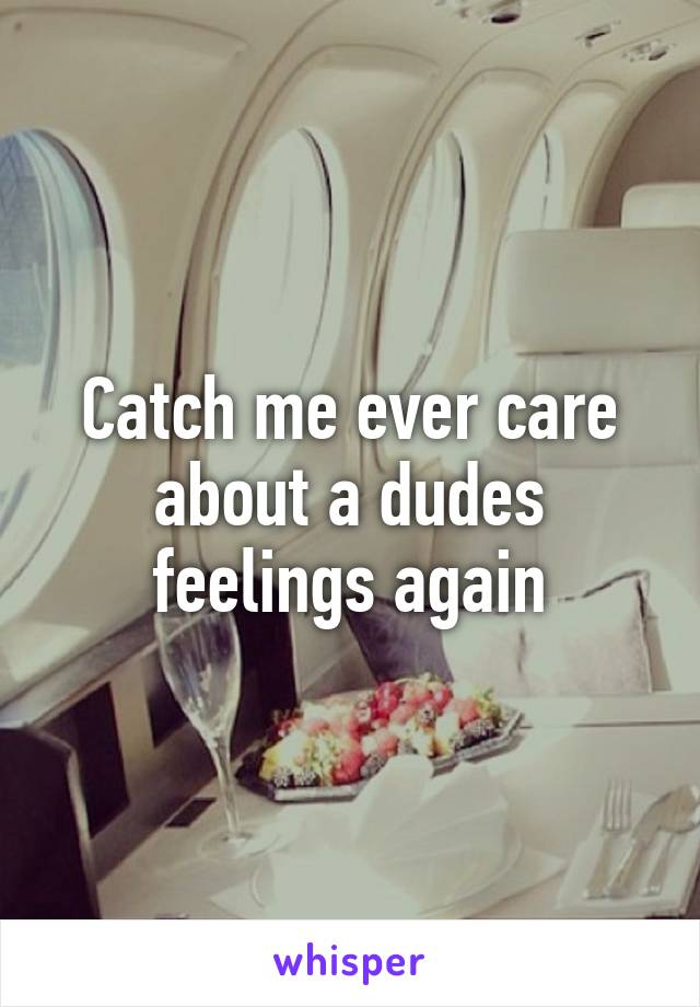 Catch me ever care about a dudes feelings again