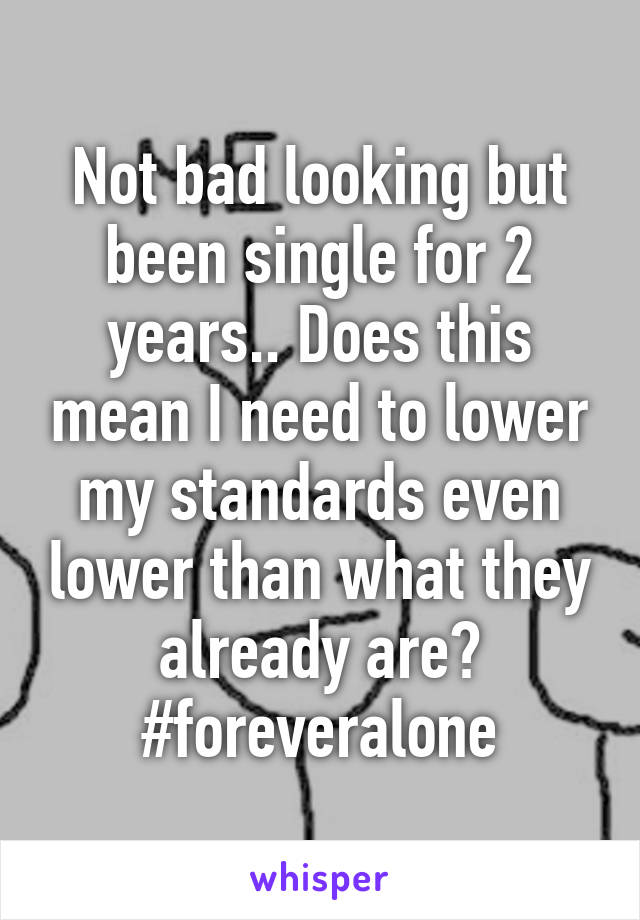 Not bad looking but been single for 2 years.. Does this mean I need to lower my standards even lower than what they already are? #foreveralone