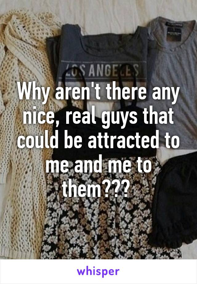 Why aren't there any nice, real guys that could be attracted to me and me to them???