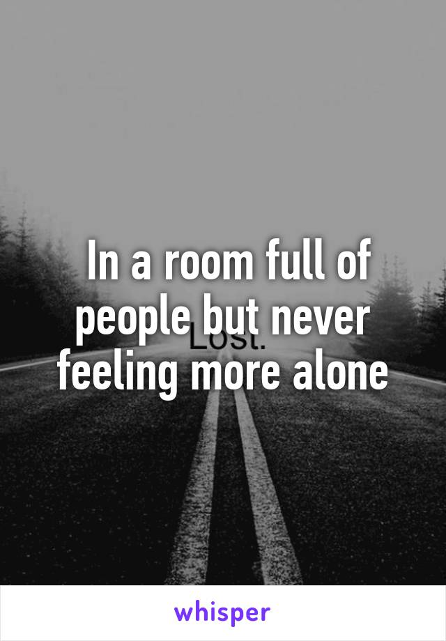 In a room full of people but never feeling more alone