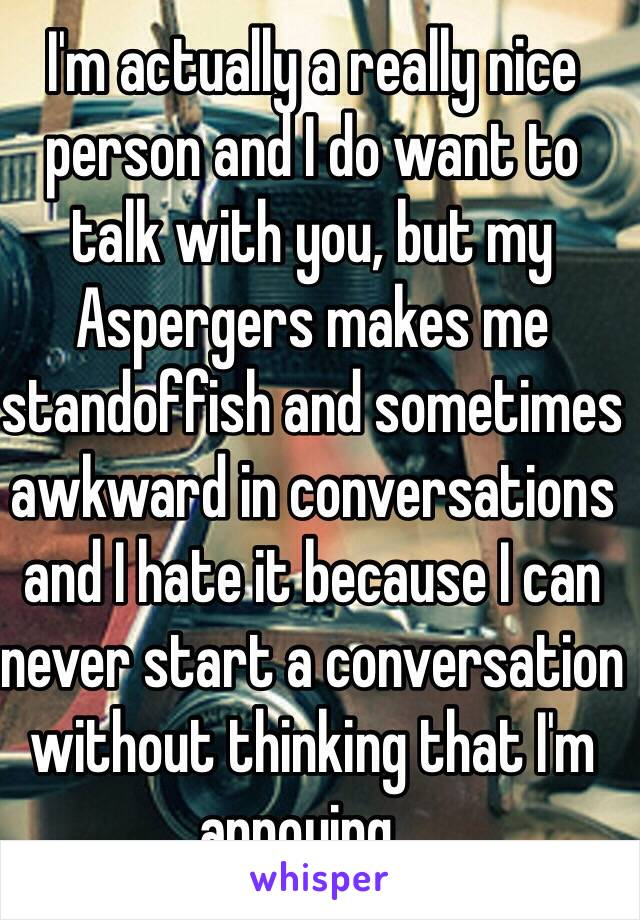 I'm actually a really nice person and I do want to talk with you, but my Aspergers makes me standoffish and sometimes awkward in conversations and I hate it because I can never start a conversation without thinking that I'm annoying...