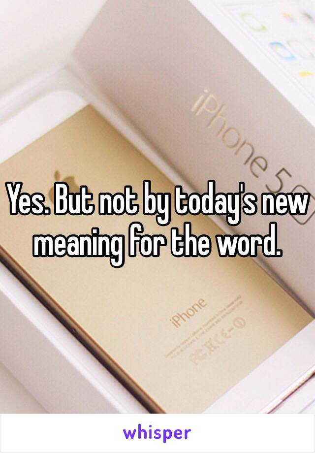 Yes. But not by today's new meaning for the word.
