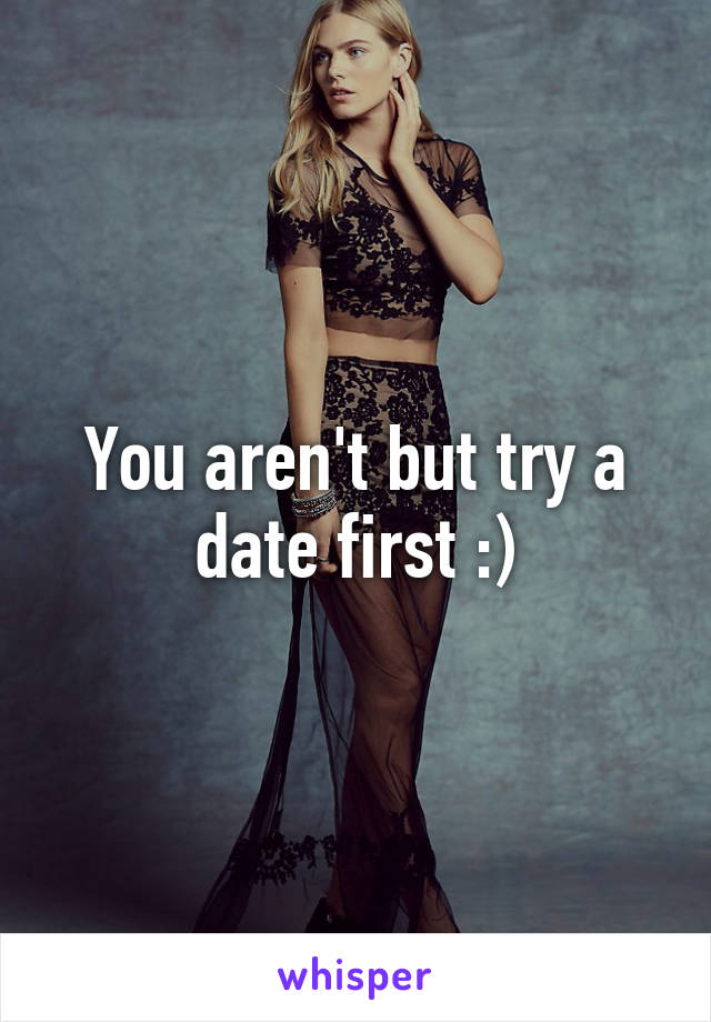 You aren't but try a date first :)