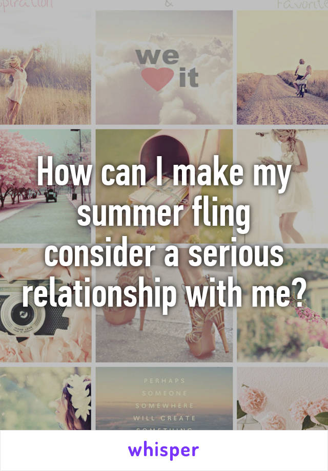 How can I make my summer fling consider a serious relationship with me?