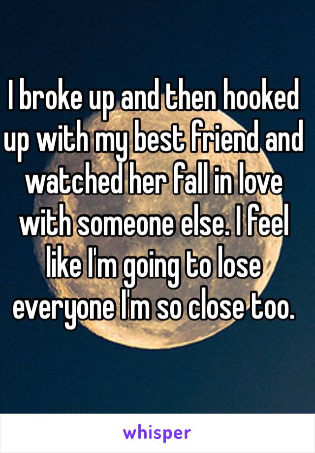 I broke up and then hooked up with my best friend and watched her fall in love with someone else. I feel like I'm going to lose everyone I'm so close too.