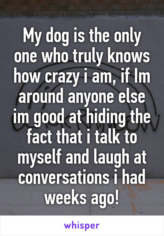 My dog is the only one who truly knows how crazy i am, if Im around anyone else im good at hiding the fact that i talk to myself and laugh at conversations i had weeks ago!