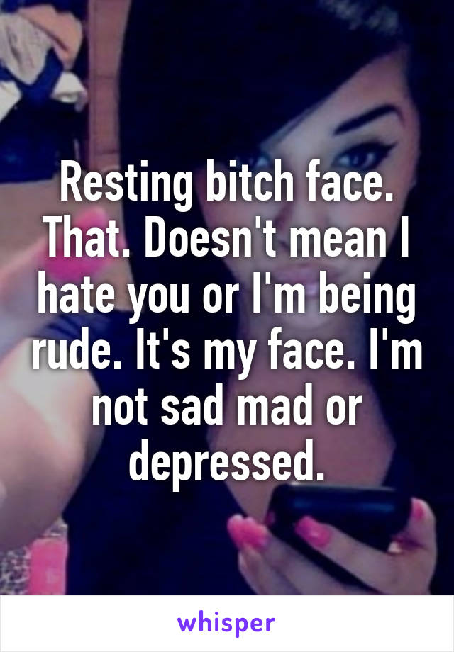 Resting bitch face. That. Doesn't mean I hate you or I'm being rude. It's my face. I'm not sad mad or depressed.