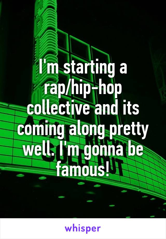 I'm starting a rap/hip-hop collective and its coming along pretty well. I'm gonna be famous!