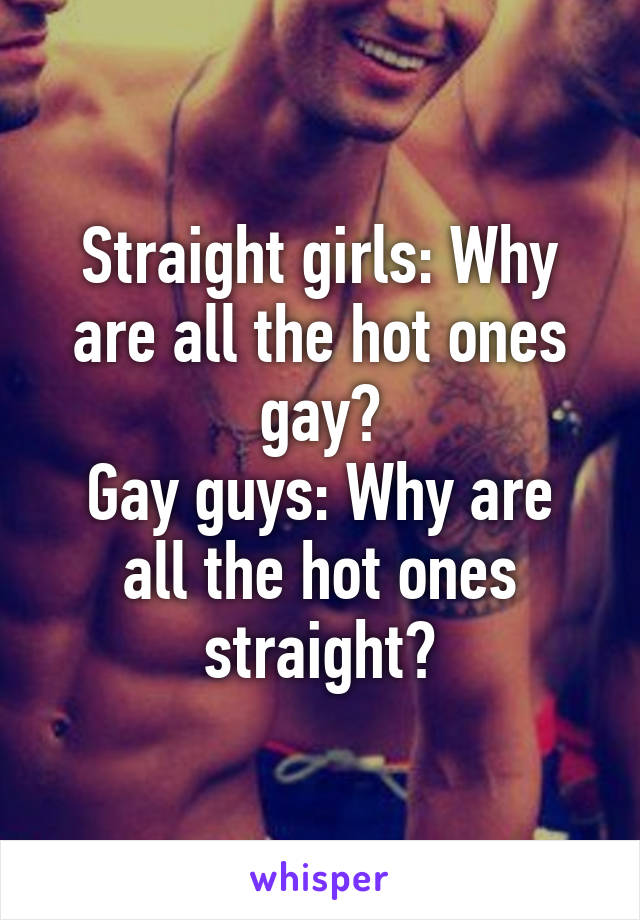 Straight girls: Why are all the hot ones gay? Gay guys: Why are all the hot ones straight?