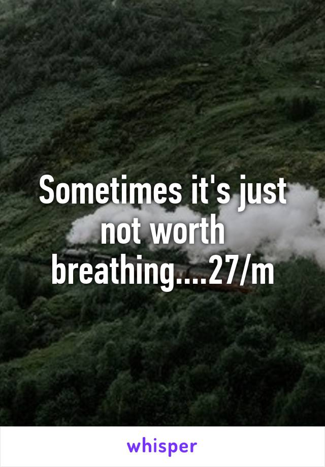 Sometimes it's just not worth breathing....27/m