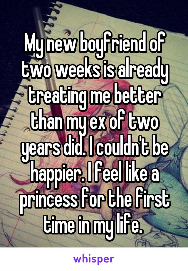 My new boyfriend of two weeks is already treating me better than my ex of two years did. I couldn't be happier. I feel like a princess for the first time in my life.