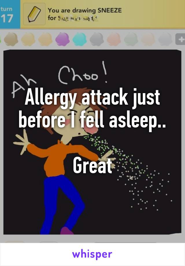 Allergy attack just before I fell asleep..  Great