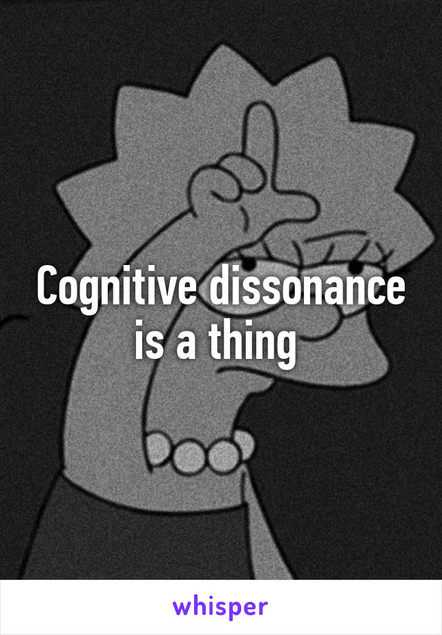Cognitive dissonance is a thing