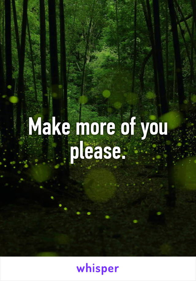 Make more of you please.