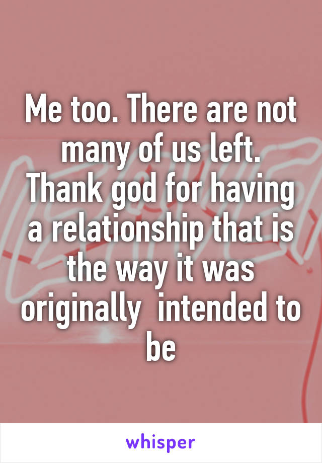 Me too. There are not many of us left. Thank god for having a relationship that is the way it was originally  intended to be