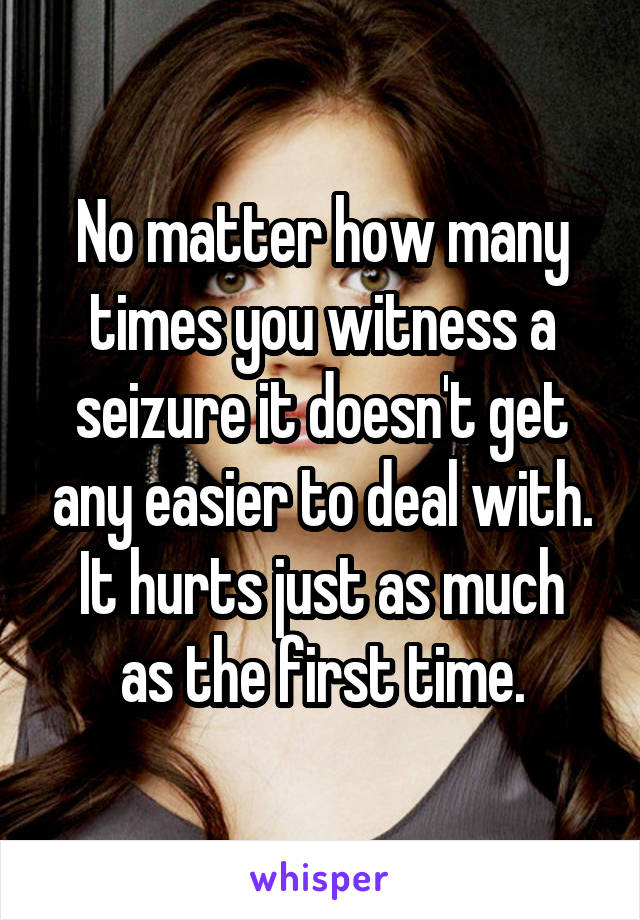 No matter how many times you witness a seizure it doesn't get any easier to deal with. It hurts just as much as the first time.